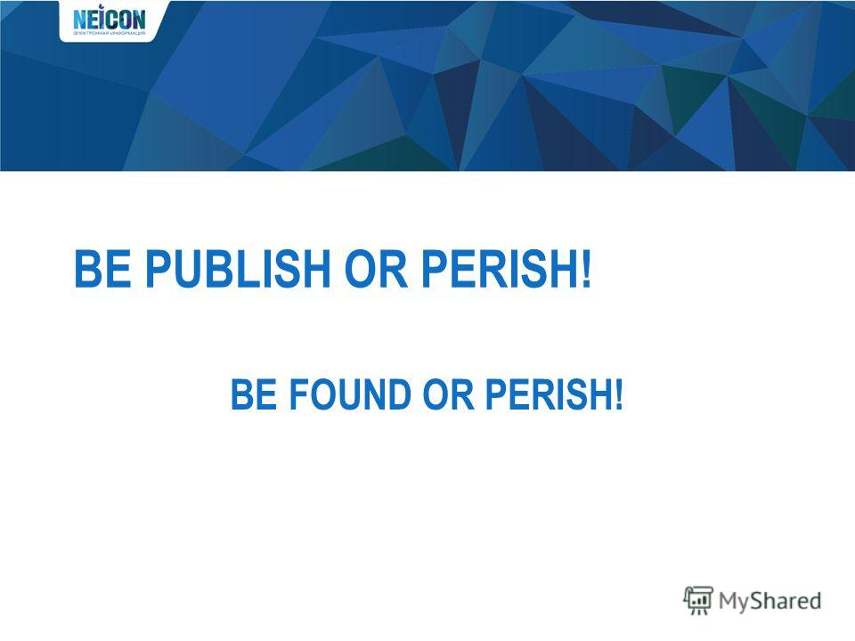 BE PUBLISH OR PERISH! BE FOUND OR PERISH!