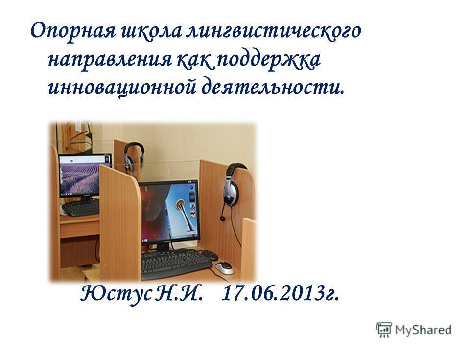 Опорная школа лингвистического направления как поддержка инновационной деятельности. Юстус Н.И. 17.06.2013г.