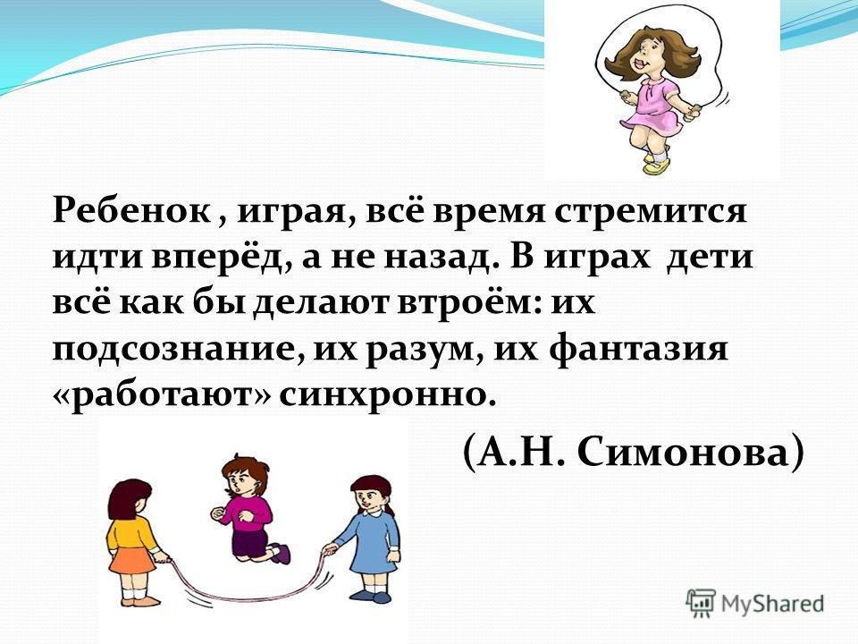 Ребенок, играя, всё время стремится идти вперёд, а не назад. В играх дети всё как бы делают втроём: их подсознание, их разум, их фантазия «работают» синхронно. (А.Н. Симонова)