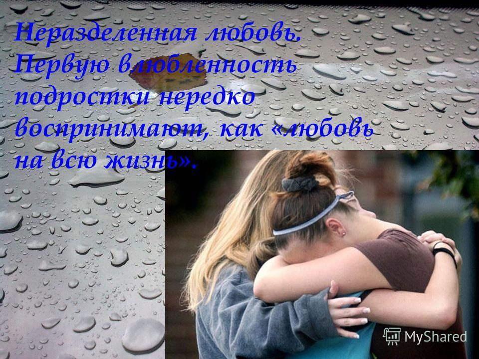 Неразделенная любовь. Первую влюбленность подростки нередко воспринимают, как «любовь на всю жизнь».