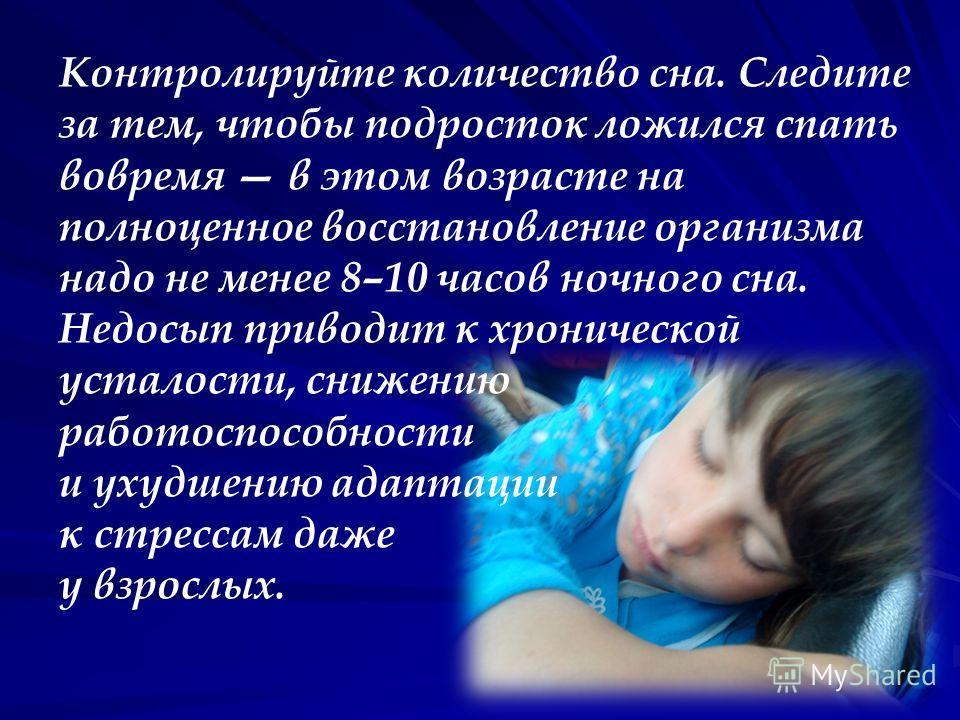 Контролируйте количество сна. Следите за тем, чтобы подросток ложился спать вовремя в этом возрасте на полноценное восстановление организма надо не менее 8–10 часов ночного сна. Недосып приводит к хронической усталости, снижению работоспособности и у