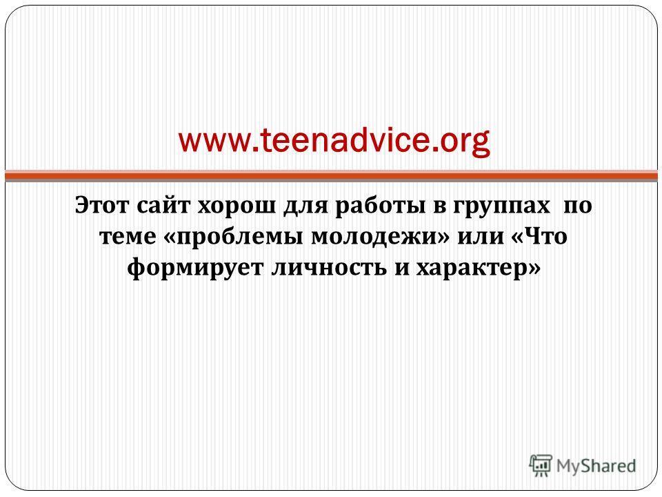 www.teenadvice.org Этот сайт хорош для работы в группах по теме « проблемы молодежи » или « Что формирует личность и характер »