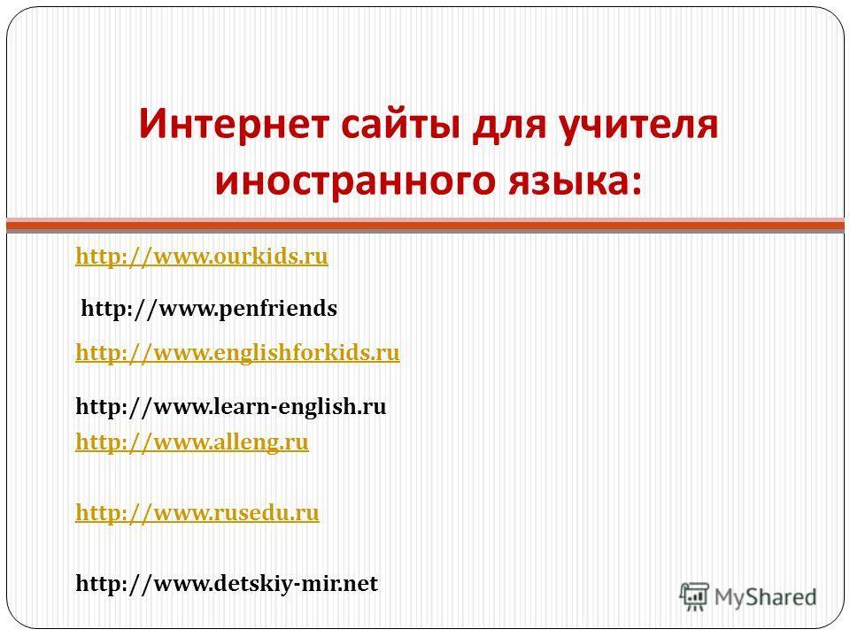 Интернет сайты для учителя иностранного языка : http://www.ourkids.ru http://www.penfriends http://www.englishforkids.ru http://www.learn-english.ru http://www.alleng.ru http://www.rusedu.ru http://www.detskiy-mir.net