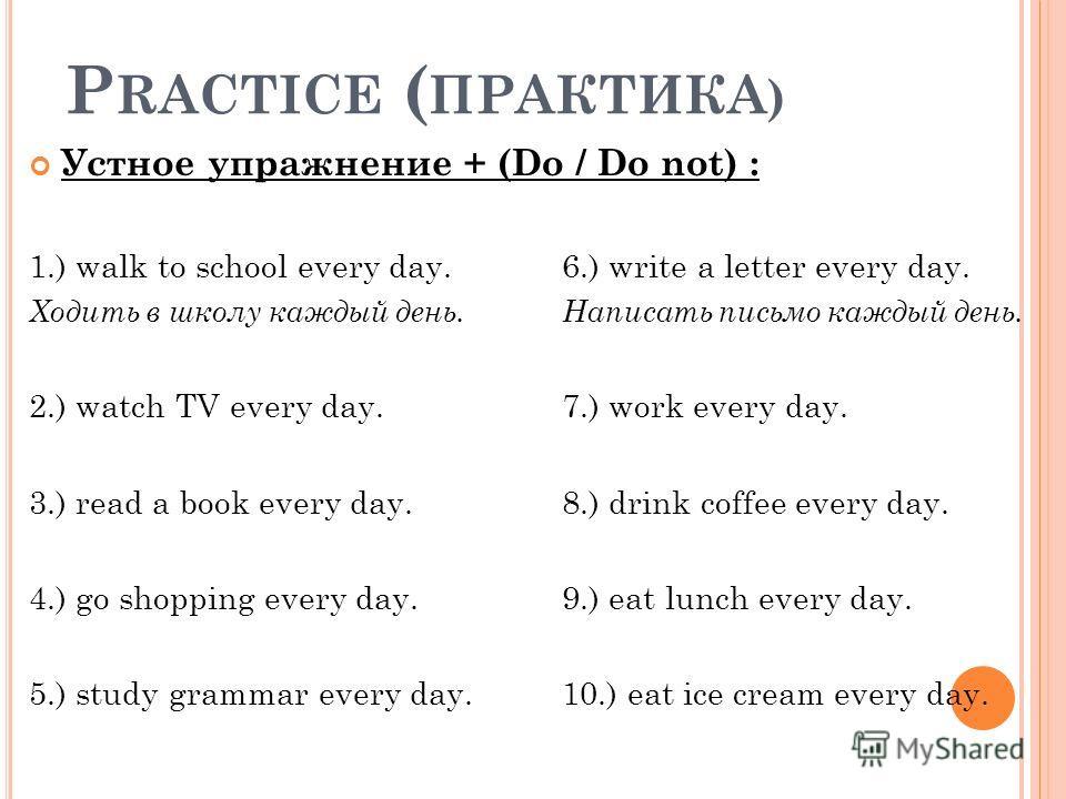 P RACTICE ( ПРАКТИКА ) Устное упражнение + (Do / Do not) : 1.) walk to school every day.6.) write a letter every day. Ходить в школу каждый день. Написать письмо каждый день. 2.) watch TV every day.7.) work every day. 3.) read a book every day.8.) dr