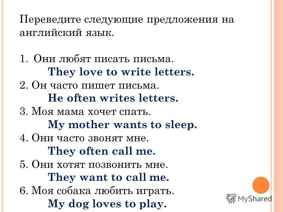 Переведите следующие предложения на английский язык. 1.Они любят писать письма. They love to write letters. 2. Он часто пишет письма. He often writes letters. 3. Моя мама хочет спать. My mother wants to sleep. 4. Они часто звонят мне. They often call