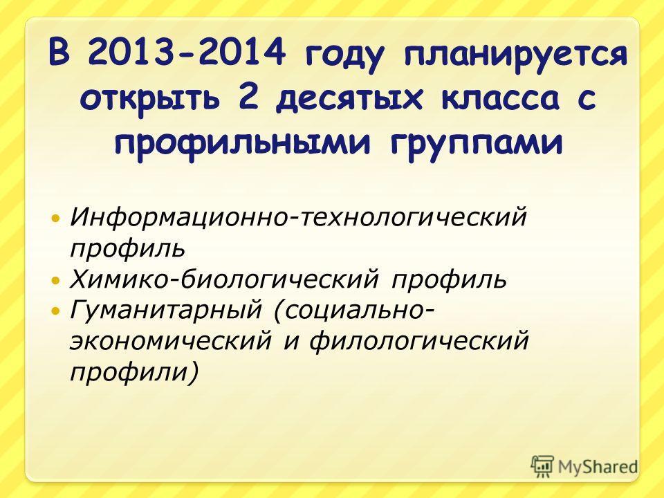 В 2013-2014 году планируется открыть 2 десятых класса с профильными группами Информационно-технологический профиль Химико-биологический профиль Гуманитарный (социально- экономический и филологический профили)