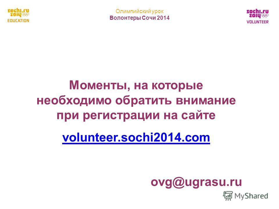 Олимпийский урок Волонтеры Сочи 2014 11 Моменты, на которые необходимо обратить внимание при регистрации на сайте volunteer.sochi2014.com ovg@ugrasu.ru