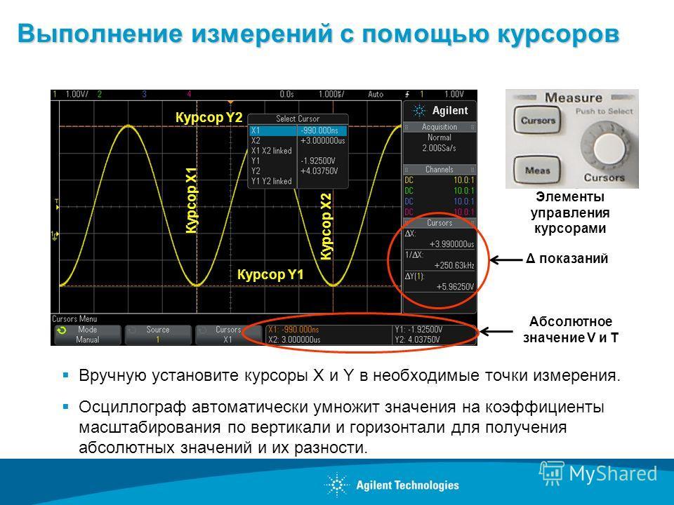 Выполнение измерений с помощью курсоров Вручную установите курсоры X и Y в необходимые точки измерения. Осциллограф автоматически умножит значения на коэффициенты масштабирования по вертикали и горизонтали для получения абсолютных значений и их разно