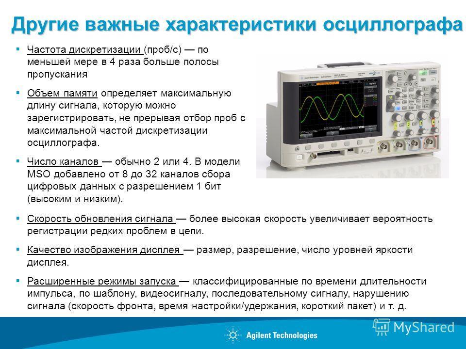 Другие важные характеристики осциллографа Частота дискретизации (проб/с) по меньшей мере в 4 раза больше полосы пропускания Объем памяти определяет максимальную длину сигнала, которую можно зарегистрировать, не прерывая отбор проб с максимальной част