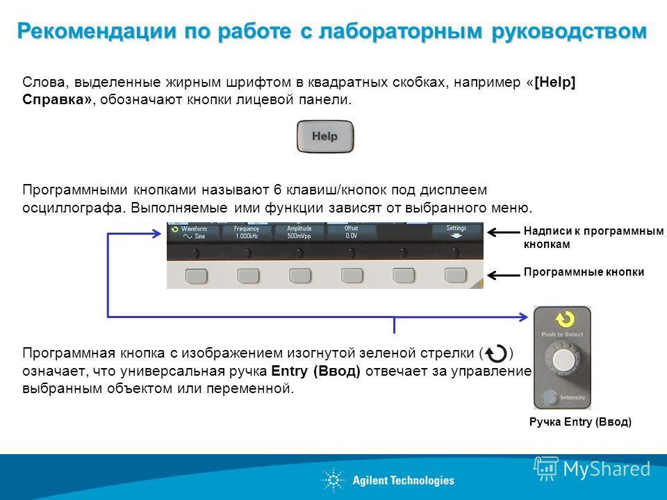Рекомендации по работе с лабораторным руководством Слова, выделенные жирным шрифтом в квадратных скобках, например «[Help] Справка», обозначают кнопки лицевой панели. Программными кнопками называют 6 клавиш/кнопок под дисплеем осциллографа. Выполняем