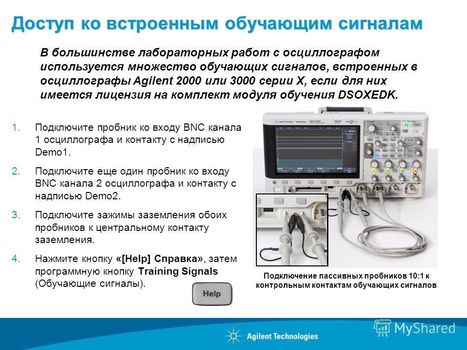Доступ ко встроенным обучающим сигналам 1.Подключите пробник ко входу BNC канала 1 осциллографа и контакту с надписью Demo1. 2.Подключите еще один пробник ко входу BNC канала 2 осциллографа и контакту с надписью Demo2. 3.Подключите зажимы заземления