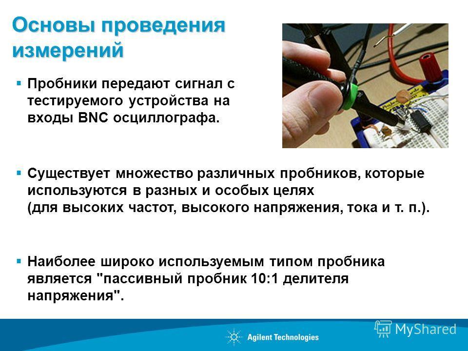 Основы проведения измерений Пробники передают сигнал с тестируемого устройства на входы BNC осциллографа. Существует множество различных пробников, которые используются в разных и особых целях (для высоких частот, высокого напряжения, тока и т. п.).