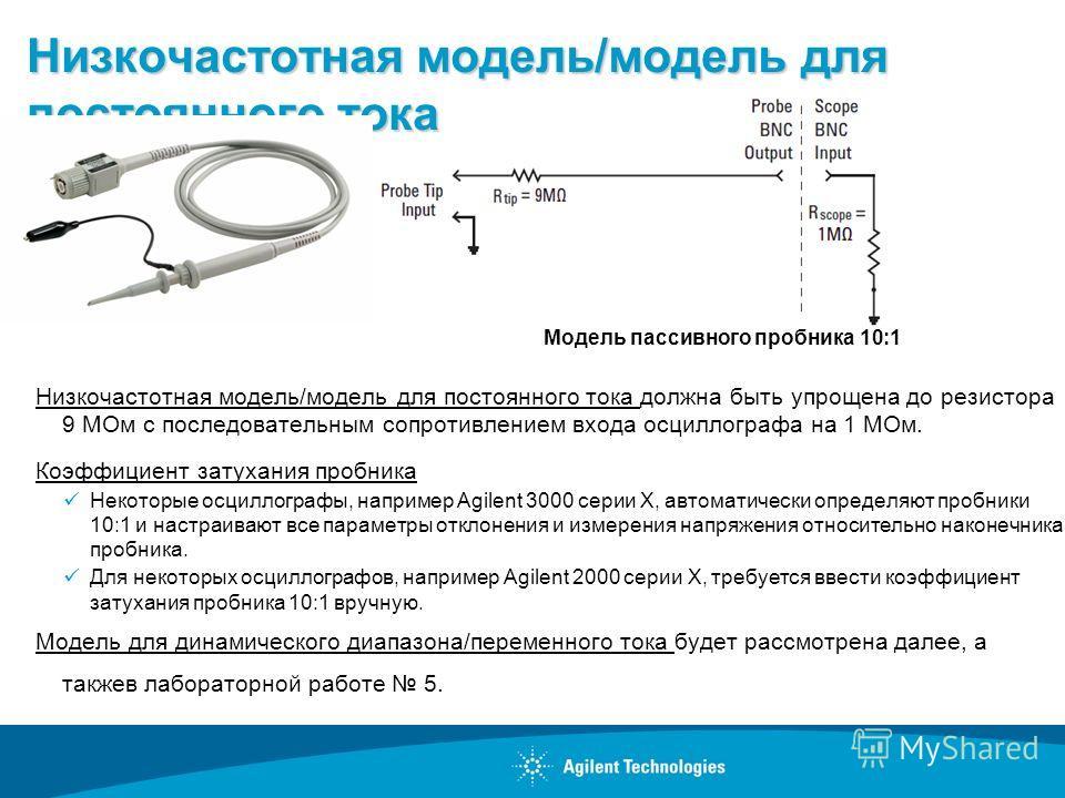 Низкочастотная модель/модель для постоянного тока Низкочастотная модель/модель для постоянного тока должна быть упрощена до резистора 9 МОм с последовательным сопротивлением входа осциллографа на 1 МОм. Коэффициент затухания пробника Некоторые осцилл