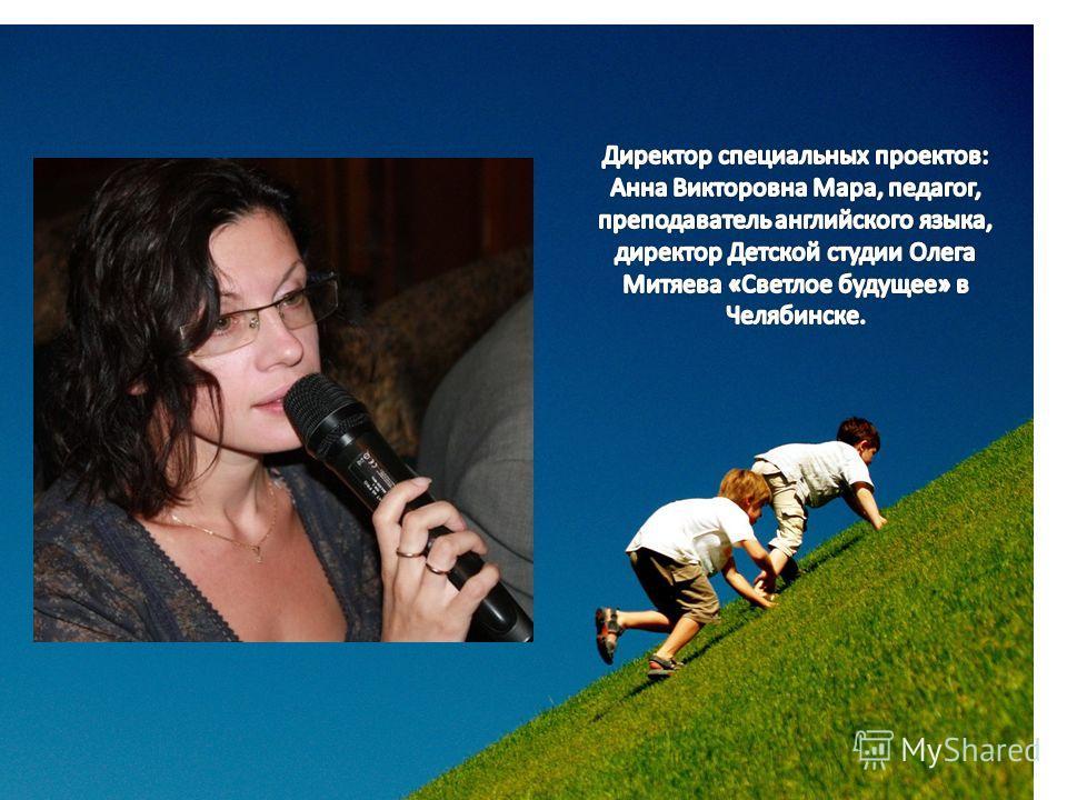 Директор специальных проектов: Анна Викторовна Мара, педагог, преподаватель английского языка, директор Детской студии Олега Митяева «Светлое будущее» в Челябинске.