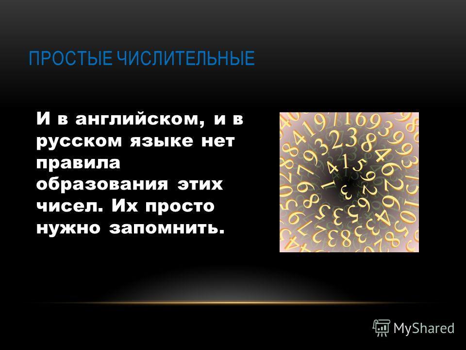И в английском, и в русском языке нет правила образования этих чисел. Их просто нужно запомнить. ПРОСТЫЕ ЧИСЛИТЕЛЬНЫЕ