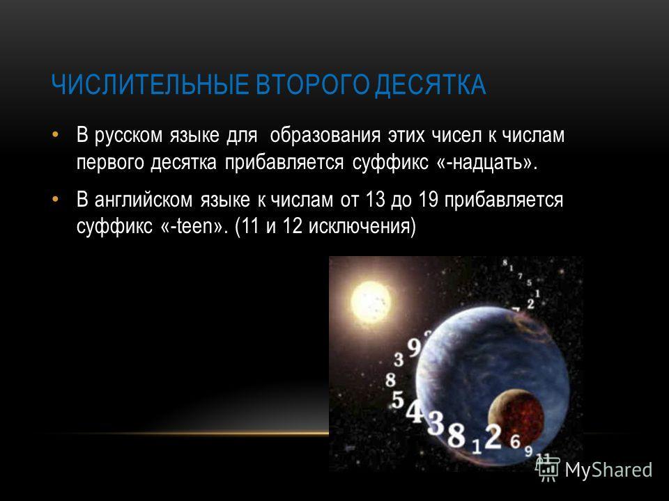 ЧИСЛИТЕЛЬНЫЕ ВТОРОГО ДЕСЯТКА В русском языке для образования этих чисел к числам первого десятка прибавляется суффикс «-надцать». В английском языке к числам от 13 до 19 прибавляется суффикс «-teen». (11 и 12 исключения)