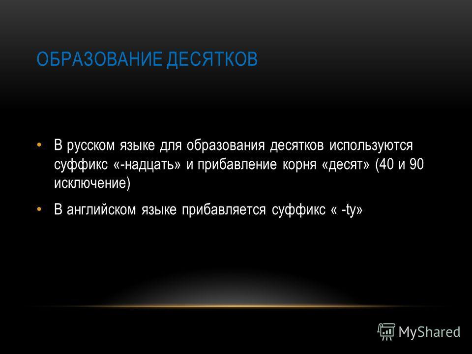ОБРАЗОВАНИЕ ДЕСЯТКОВ В русском языке для образования десятков используются суффикс «-надцать» и прибавление корня «десят» (40 и 90 исключение) В английском языке прибавляется суффикс « -ty»
