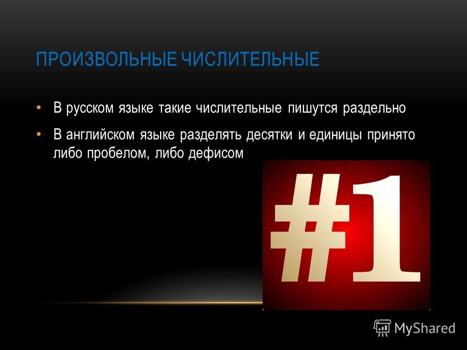 ПРОИЗВОЛЬНЫЕ ЧИСЛИТЕЛЬНЫЕ В русском языке такие числительные пишутся раздельно В английском языке разделять десятки и единицы принято либо пробелом, либо дефисом