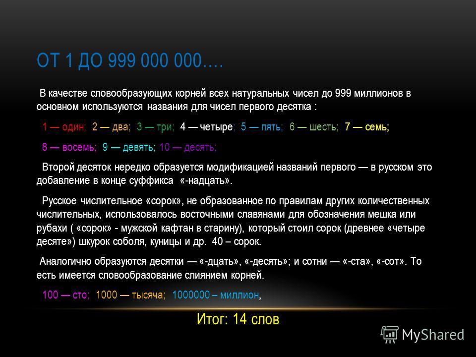 ОТ 1 ДО 999 000 000…. В качестве словообразующих корней всех натуральных чисел до 999 миллионов в основном используются названия для чисел первого десятка : 1 один; 2 два; 3 три; 4 четыре; 5 пять; 6 шесть; 7 семь; 8 восемь; 9 девять; 10 десять; Второ