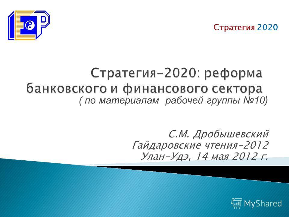 С.М. Дробышевский Гайдаровские чтения-2012 Улан-Удэ, 14 мая 2012 г. Стратегия 2020 ( по материалам рабочей группы 10)