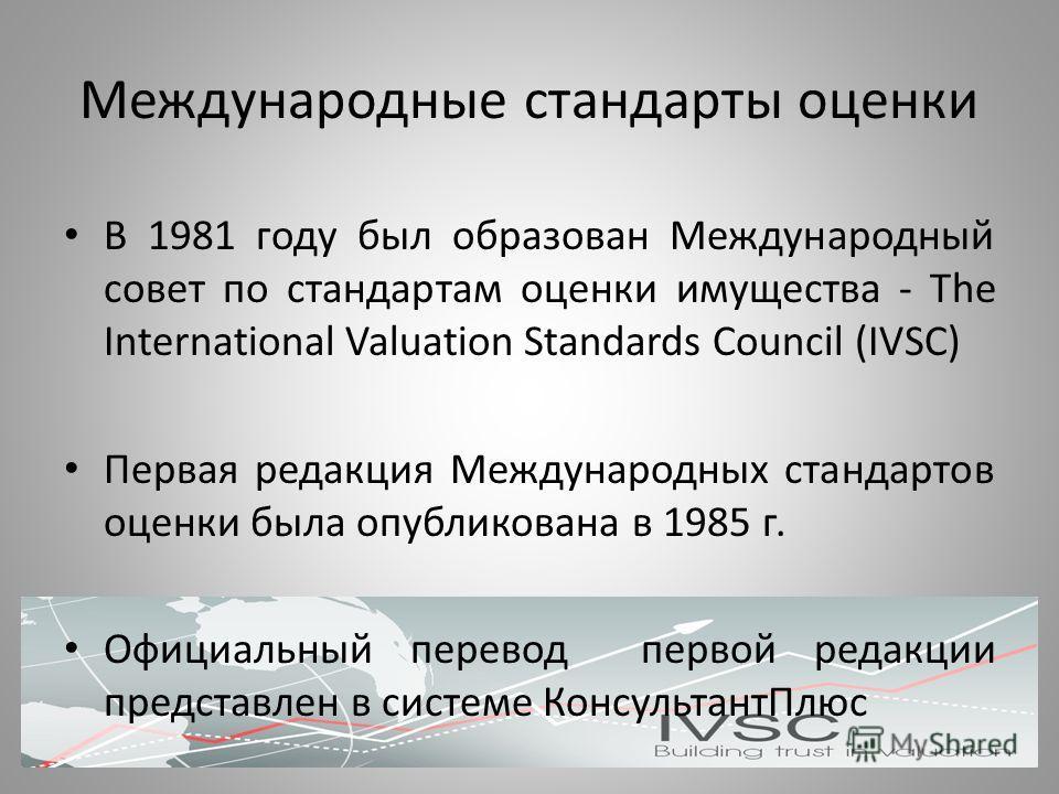 Международные стандарты оценки В 1981 году был образован Международный совет по стандартам оценки имущества - The International Valuation Standards Council (IVSC) Первая редакция Международных стандартов оценки была опубликована в 1985 г. Официальный