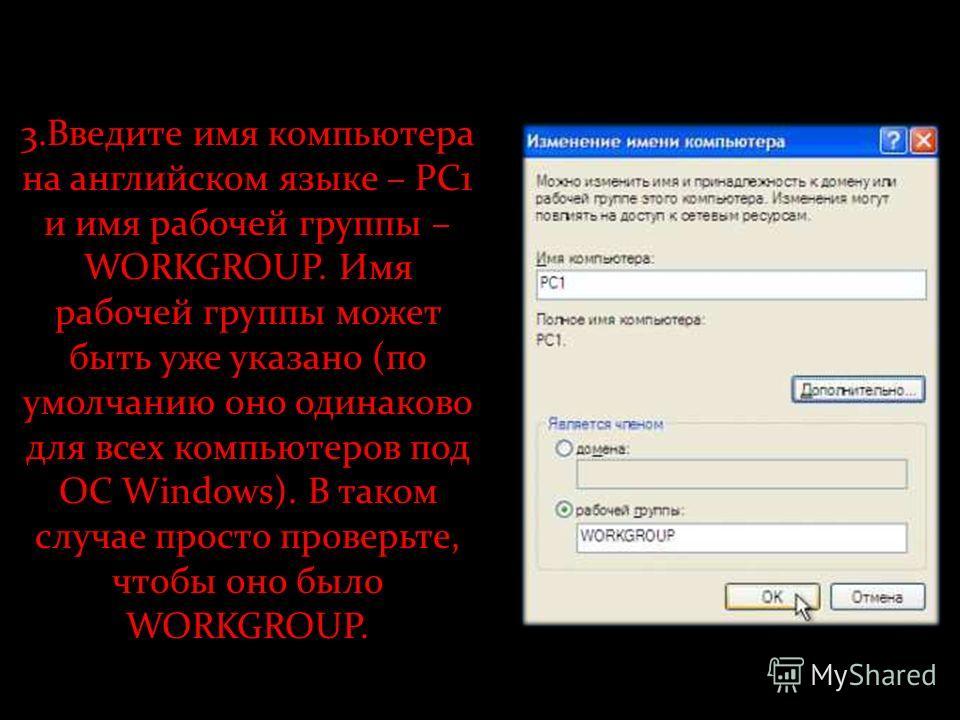 3.Введите имя компьютера на английском языке – PC1 и имя рабочей группы – WORKGROUP. Имя рабочей группы может быть уже указано (по умолчанию оно одинаково для всех компьютеров под ОС Windows). В таком случае просто проверьте, чтобы оно было WORKGROUP