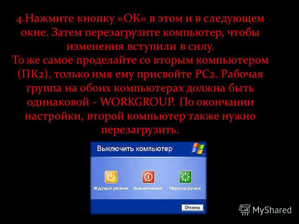 4.Нажмите кнопку «ОК» в этом и в следующем окне. Затем перезагрузите компьютер, чтобы изменения вступили в силу. То же самое проделайте со вторым компьютером (ПК2), только имя ему присвойте PC2. Рабочая группа на обоих компьютерах должна быть одинако