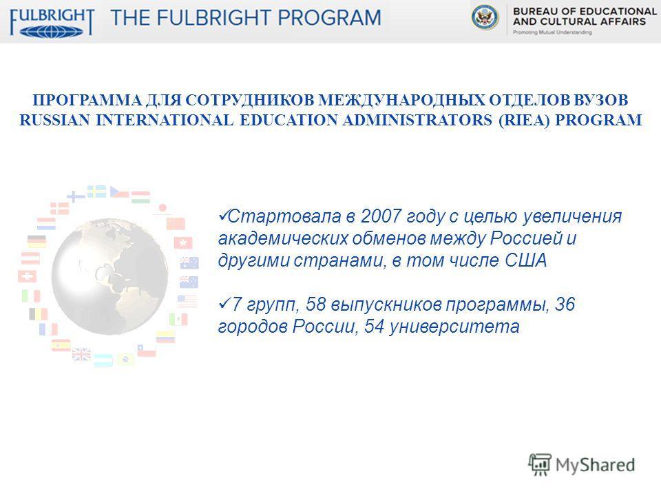 ПРОГРАММА ДЛЯ СОТРУДНИКОВ МЕЖДУНАРОДНЫХ ОТДЕЛОВ ВУЗОВ RUSSIAN INTERNATIONAL EDUCATION ADMINISTRATORS (RIEA) PROGRAM Стартовала в 2007 году с целью увеличения академических обменов между Россией и другими странами, в том числе США 7 групп, 58 выпускни