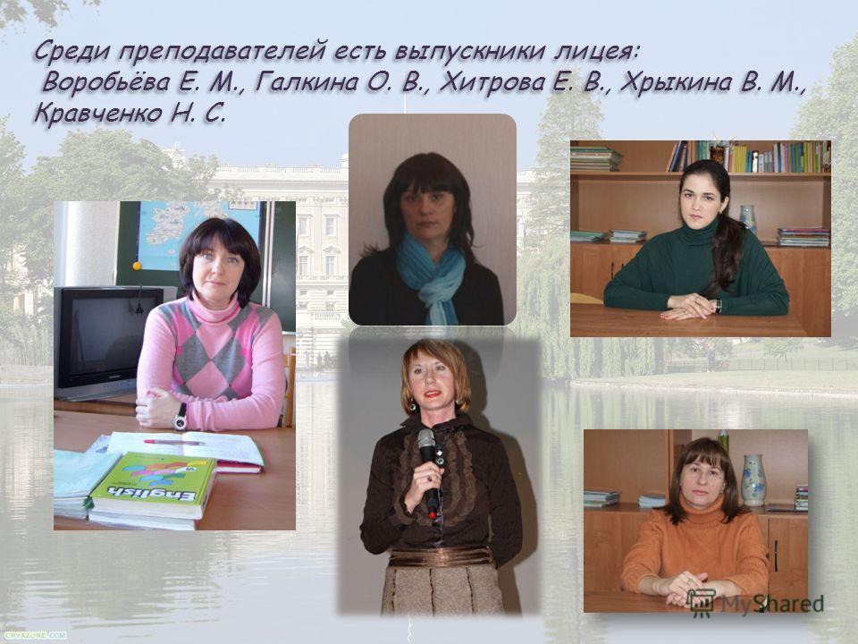 Среди преподавателей есть выпускники лицея: Воробьёва Е. М., Галкина О. В., Хитрова Е. В., Хрыкина В. М., Кравченко Н. С.