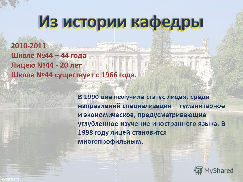 2010-2011 Школе 44 – 44 года Лицею 44 - 20 лет Школа 44 существует с 1966 года. В 1990 она получила статус лицея, среди направлений специализации – гуманитарное и экономическое, предусматривающие углубленное изучение иностранного языка. В 1998 году л