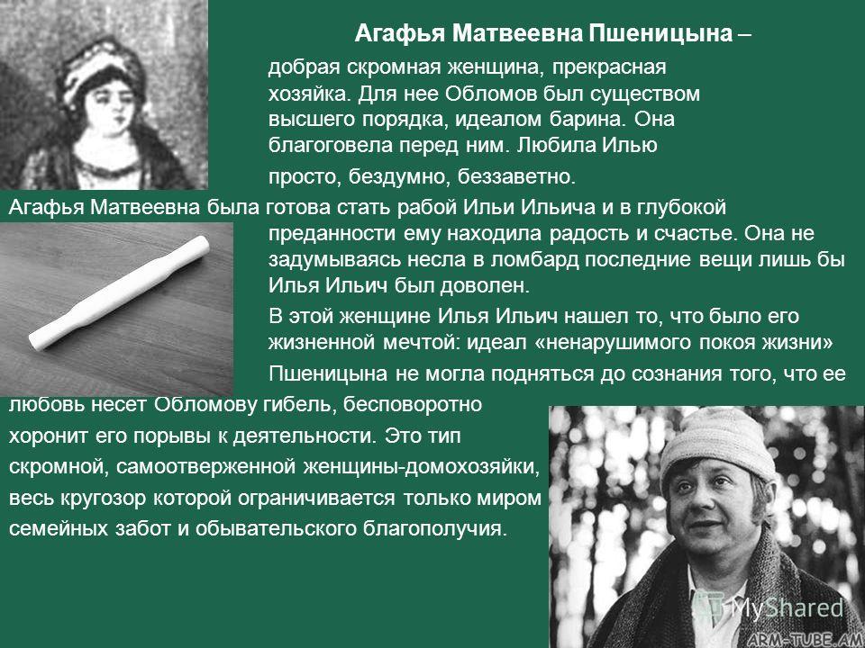 Агафья Матвеевна Пшеницына – добрая скромная женщина, прекрасная хозяйка. Для нее Обломов был существом высшего порядка, идеалом барина. Она благоговела перед ним. Любила Илью просто, бездумно, беззаветно. Агафья Матвеевна была готова стать рабой Иль