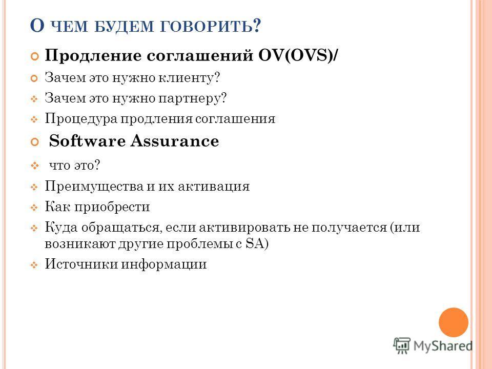 О ЧЕМ БУДЕМ ГОВОРИТЬ ? Продление соглашений OV(OVS)/ Зачем это нужно клиенту? Зачем это нужно партнеру? Процедура продления соглашения Software Assurance что это? Преимущества и их активация Как приобрести Куда обращаться, если активировать не получа