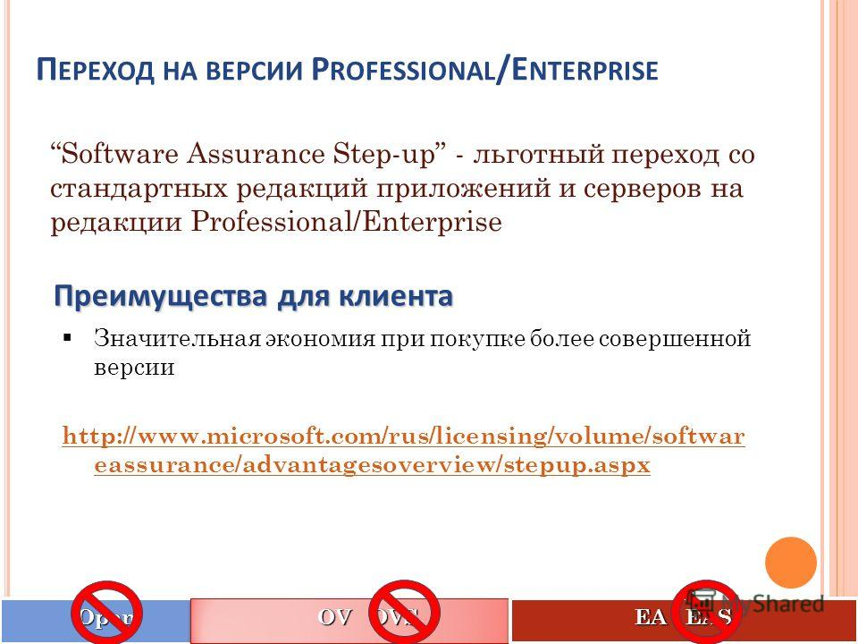Software Assurance Step-up - льготный переход со стандартных редакций приложений и серверов на редакции Professional/Enterprise Значительная экономия при покупке более совершенной версии http://www.microsoft.com/rus/licensing/volume/softwar eassuranc