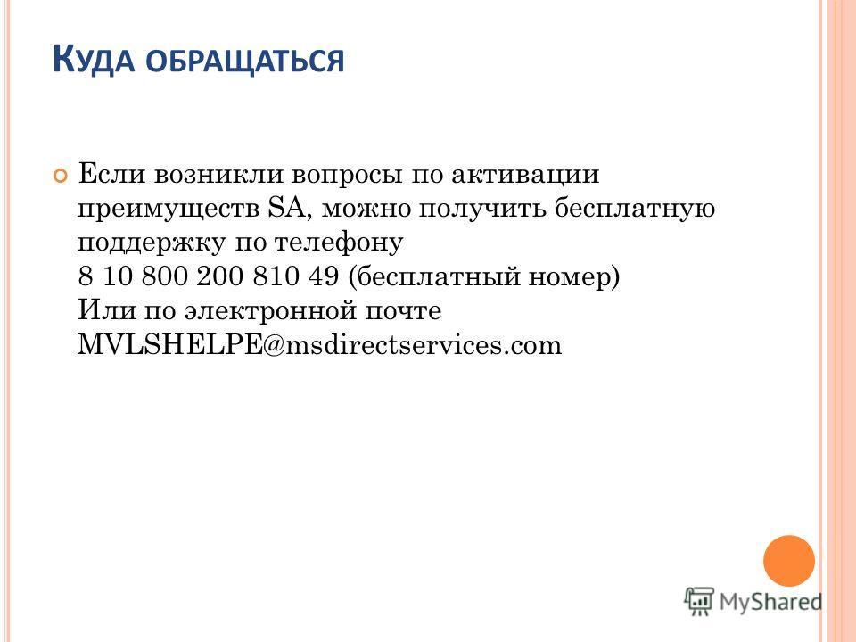 К УДА ОБРАЩАТЬСЯ Если возникли вопросы по активации преимуществ SA, можно получить бесплатную поддержку по телефону 8 10 800 200 810 49 (бесплатный номер) Или по электронной почте MVLSHELPE@msdirectservices.com