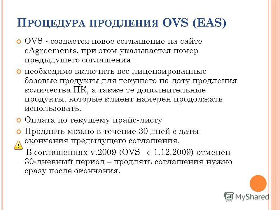 П РОЦЕДУРА ПРОДЛЕНИЯ OVS (EAS) OVS - создается новое соглашение на сайте eAgreements, при этом указывается номер предыдущего соглашения необходимо включить все лицензированные базовые продукты для текущего на дату продления количества ПК, а также те