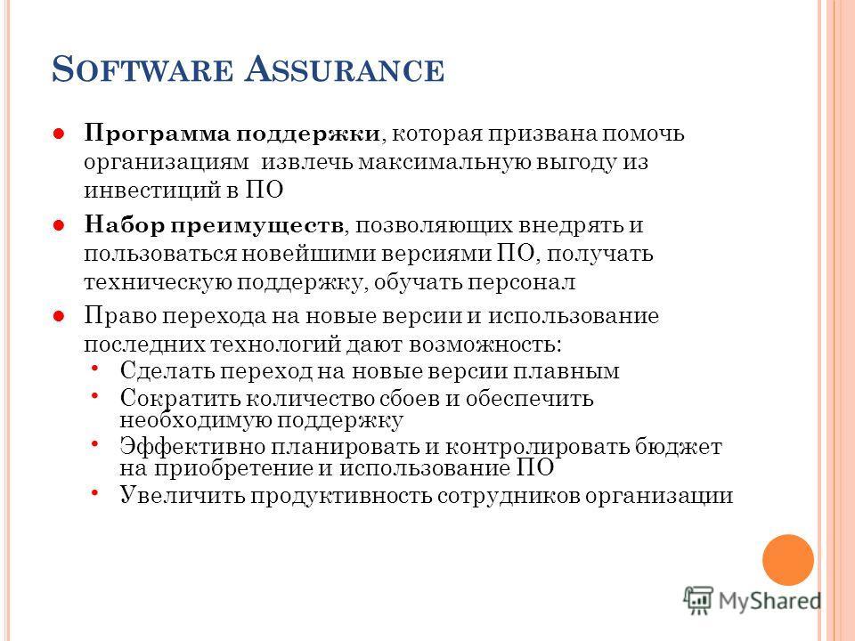 S OFTWARE A SSURANCE Программа поддержки, которая призвана помочь организациям извлечь максимальную выгоду из инвестиций в ПО Набор преимуществ, позволяющих внедрять и пользоваться новейшими версиями ПО, получать техническую поддержку, обучать персон