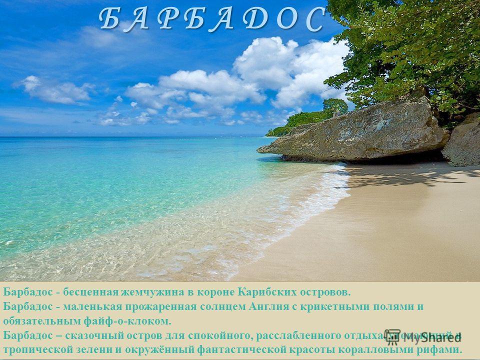 Б А Р Б А Д О С Барбадос - бесценная жемчужина в короне Карибских островов. Барбадос - маленькая прожаренная солнцем Англия с крикетными полями и обязательным файф-о-клоком. Барбадос – сказочный остров для спокойного, расслабленного отдыха, утопающий