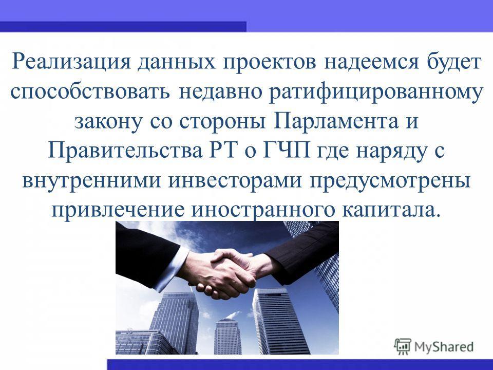 Реализация данных проектов надеемся будет способствовать недавно ратифицированному закону со стороны Парламента и Правительства РТ о ГЧП где наряду с внутренними инвесторами предусмотрены привлечение иностранного капитала.
