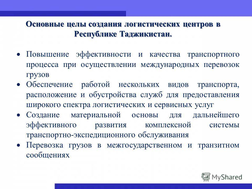 Основные целы создания логистических центров в Республике Таджикистан. Повышение эффективности и качества транспортного процесса при осуществлении международных перевозок грузов Обеспечение работой нескольких видов транспорта, расположение и обустрой