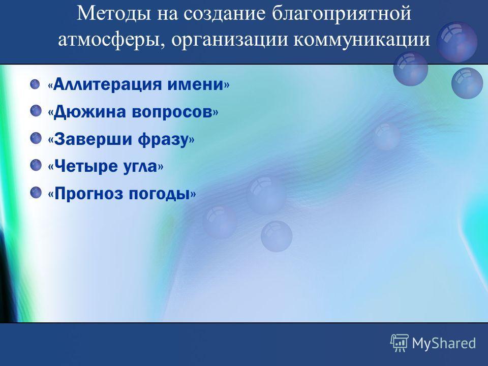 Методы на создание благоприятной атмосферы, организации коммуникации « Аллитерация имени» «Дюжина вопросов» «Заверши фразу» «Четыре угла» «Прогноз погоды»