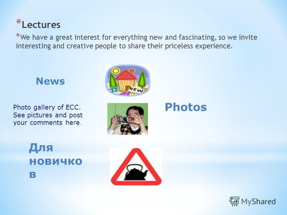 * Lectures * We have a great interest for everything new and fascinating, so we invite interesting and creative people to share their priceless experience. News Photos Photo gallery of ECC. See pictures and post your comments here. Для новичко в