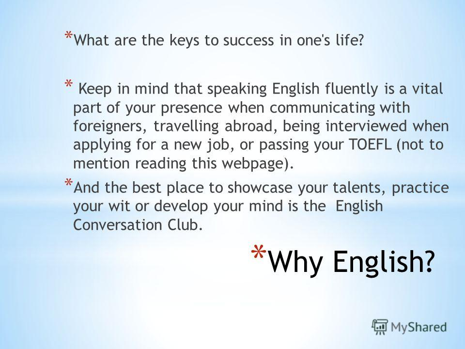 * Why English? * What are the keys to success in one's life? * Keep in mind that speaking English fluently is a vital part of your presence when communicating with foreigners, travelling abroad, being interviewed when applying for a new job, or passi