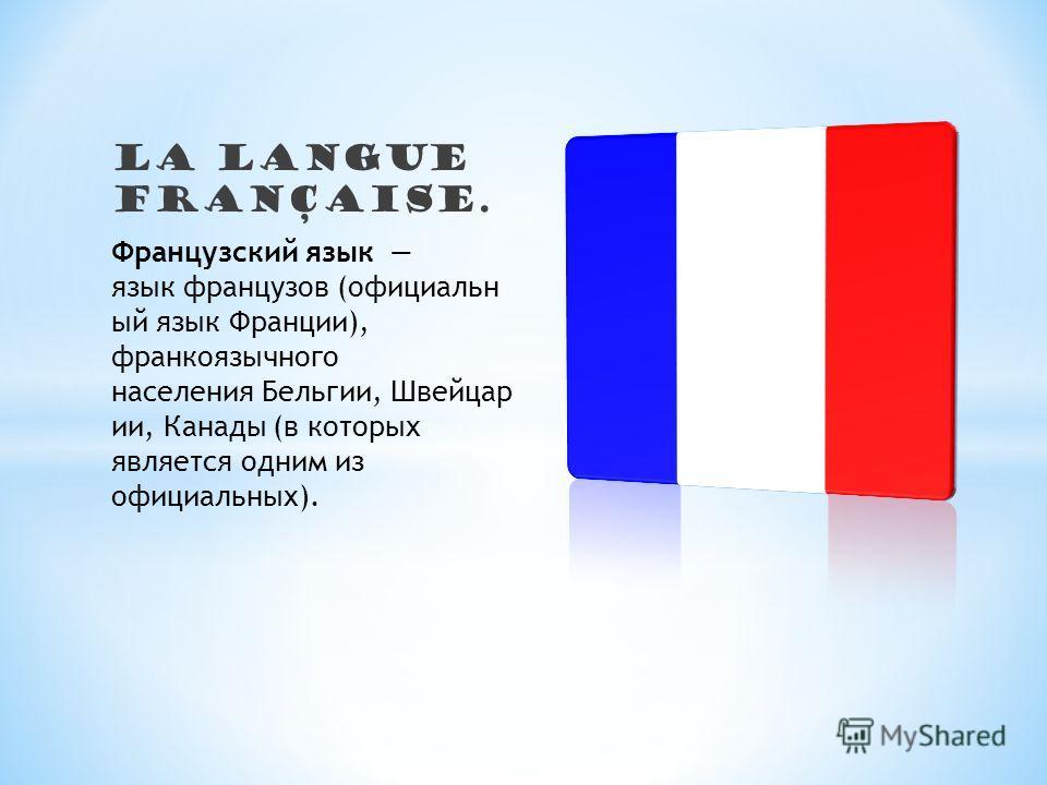 LA langue française. Французский язык язык французов (официальн ый язык Франции), франкоязычного населения Бельгии, Швейцар ии, Канады (в которых является одним из официальных).