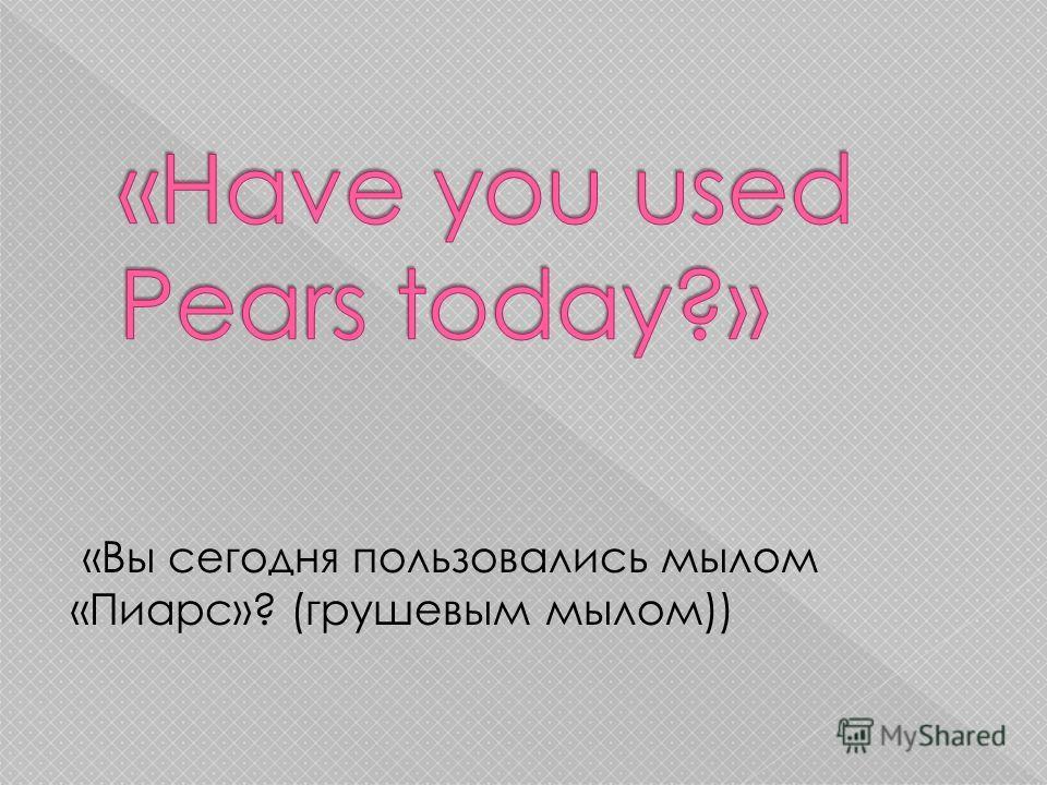 «Вы сегодня пользовались мылом «Пиарс»? (грушевым мылом))