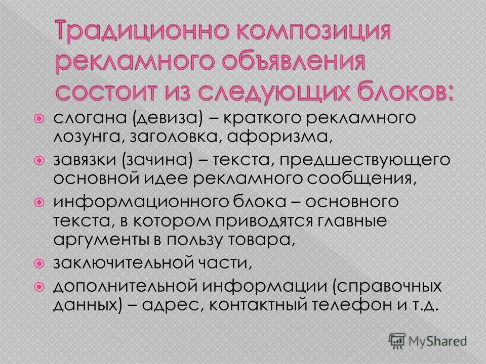 слогана (девиза) – краткого рекламного лозунга, заголовка, афоризма, завязки (зачина) – текста, предшествующего основной идее рекламного сообщения, информационного блока – основного текста, в котором приводятся главные аргументы в пользу товара, закл