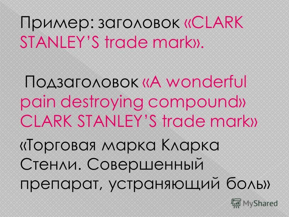 Пример: заголовок «CLARK STANLEYS trade mark». Подзаголовок «A wonderful pain destroying compound» CLARK STANLEYS trade mark» «Торговая марка Кларка Стенли. Совершенный препарат, устраняющий боль»