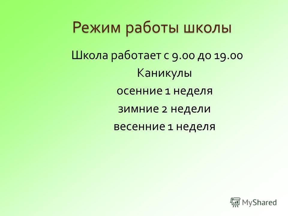 Режим работы школы Режим работы школы Школа работает с 9.00 до 19.00 Каникулы осенние 1 неделя зимние 2 недели весенние 1 неделя