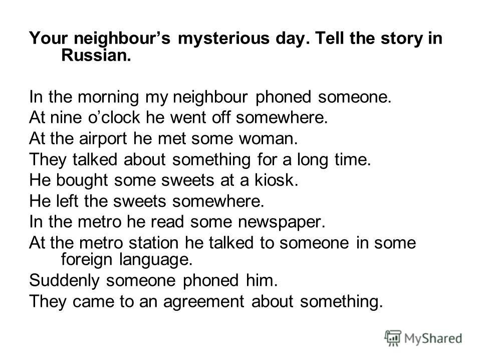 Your neighbours mysterious day. Tell the story in Russian. In the morning my neighbour phoned someone. At nine oclock he went off somewhere. At the airport he met some woman. They talked about something for a long time. He bought some sweets at a kio