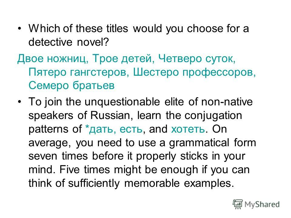 Which of these titles would you choose for a detective novel? Двое ножниц, Трое детей, Четверо суток, Пятеро гангстеров, Шестеро профессоров, Семеро братьев To join the unquestionable elite of non-native speakers of Russian, learn the conjugation pat
