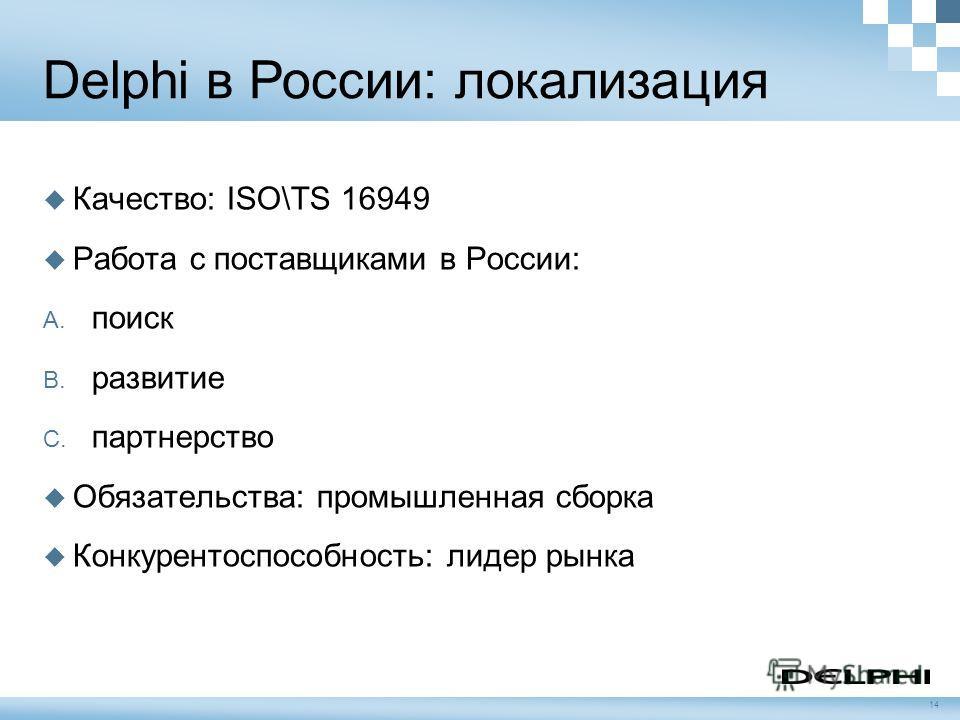 Delphi в России: локализация Качество: ISO\TS 16949 Работа с поставщиками в России: A. поиск B. развитие C. партнерство Обязательства: промышленная сборка Конкурентоспособность: лидер рынка 14